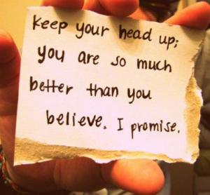 keep-your-head-up-you-are-so-much-better-than-you-believe-belief-quote
